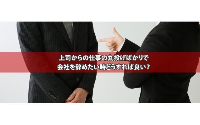 上司からの仕事の丸投げばかりで会社を辞めたい時どうすれば良い?のキャッチ画像